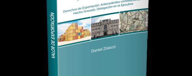 Valor de Exportación. Antecedentes constitucionales. Hecho gravado. Delegación en el Ejecutivo. – Dr. Daniel Zolezzi – Editorial TARIFAR
